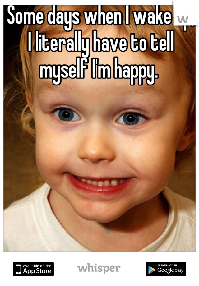 Some days when I wake up, I literally have to tell myself I'm happy.