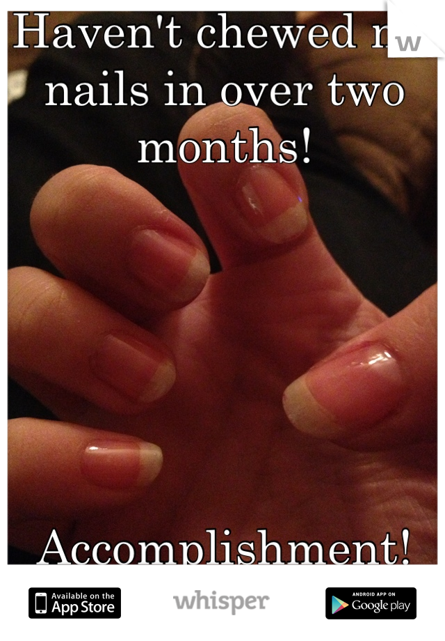 Haven't chewed my nails in over two months!       Accomplishment!