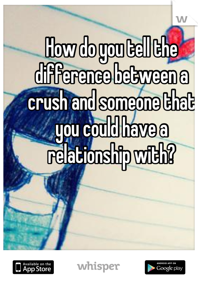 How do you tell the difference between a crush and someone that you could have a relationship with?