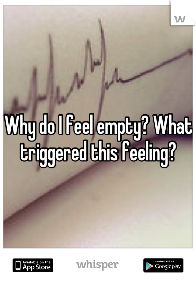 Why do I feel empty? What triggered this feeling?