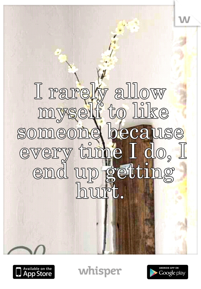 I rarely allow myself to like someone because  every time I do, I end up getting hurt.
