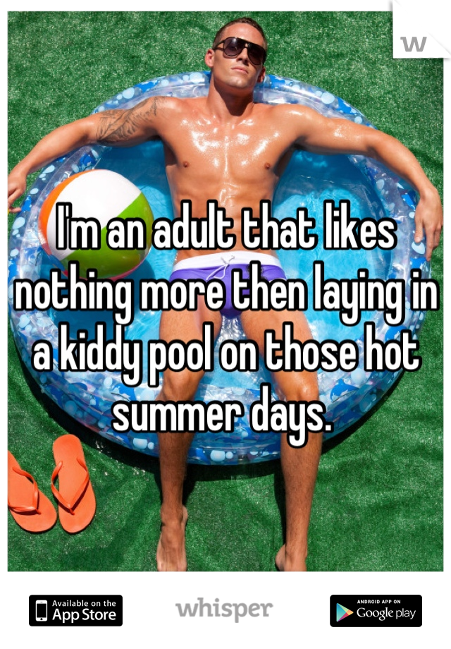 I'm an adult that likes nothing more then laying in a kiddy pool on those hot summer days.