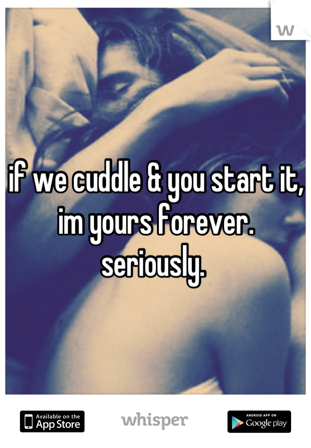 if we cuddle & you start it, im yours forever. seriously.