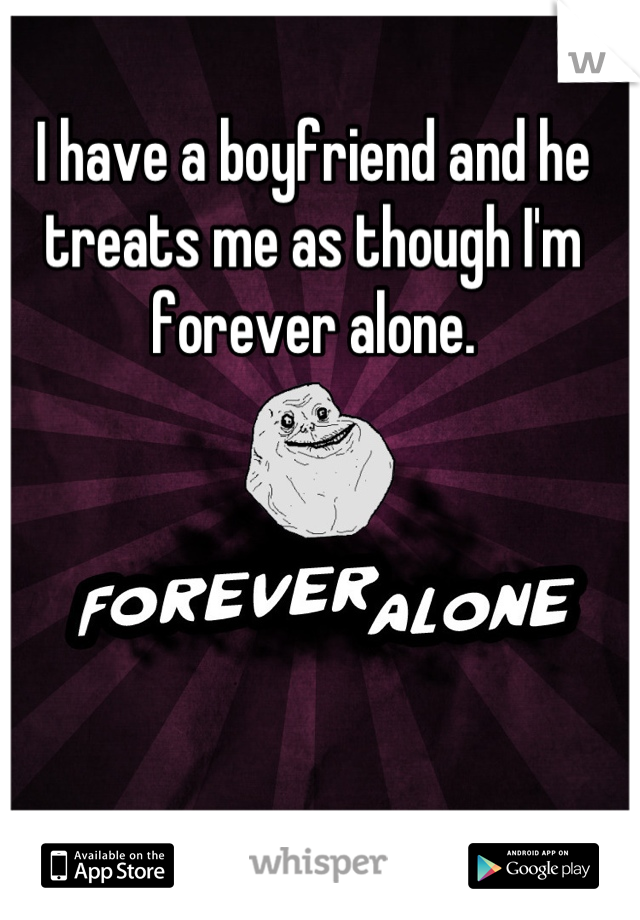 I have a boyfriend and he treats me as though I'm forever alone.