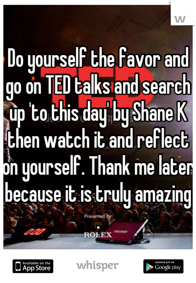Do yourself the favor and go on TED talks and search up 'to this day' by Shane K then watch it and reflect on yourself. Thank me later because it is truly amazing .