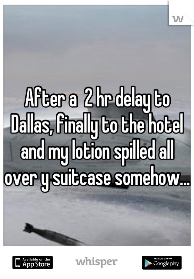 After a  2 hr delay to Dallas, finally to the hotel and my lotion spilled all over y suitcase somehow...