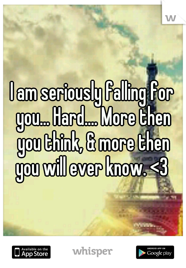 I am seriously falling for you... Hard.... More then you think, & more then you will ever know. <3