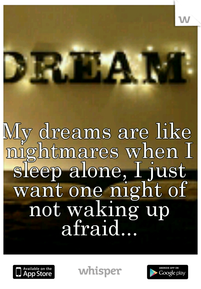 My dreams are like nightmares when I sleep alone, I just want one night of not waking up afraid...