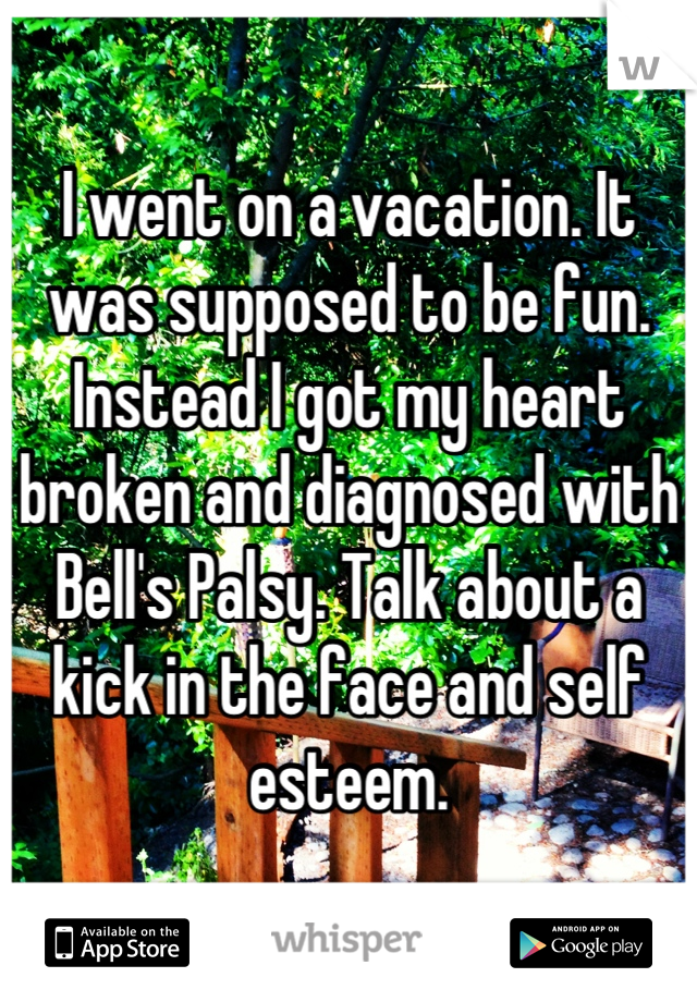 I went on a vacation. It was supposed to be fun. Instead I got my heart broken and diagnosed with Bell's Palsy. Talk about a kick in the face and self esteem.