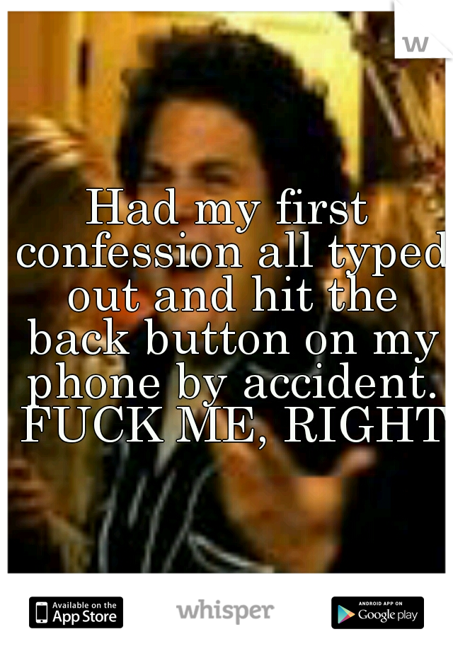 Had my first confession all typed out and hit the back button on my phone by accident. FUCK ME, RIGHT?