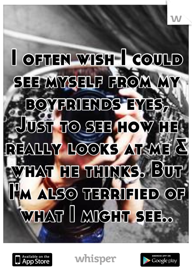I often wish I could see myself from my boyfriends eyes, Just to see how he really looks at me & what he thinks. But I'm also terrified of what I might see..