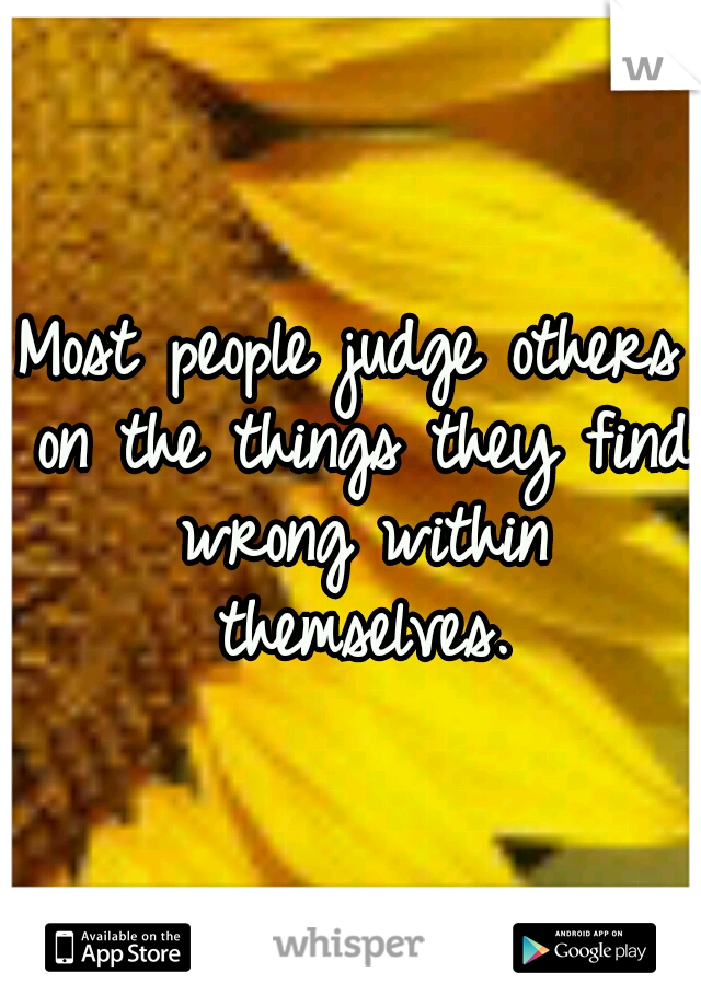 Most people judge others on the things they find wrong within themselves.