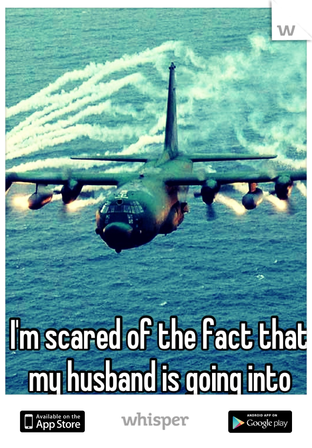 I'm scared of the fact that my husband is going into the Air Force.