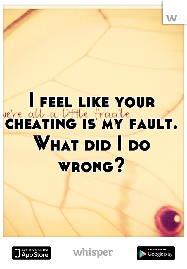 I feel like your cheating is my fault. What did I do wrong?