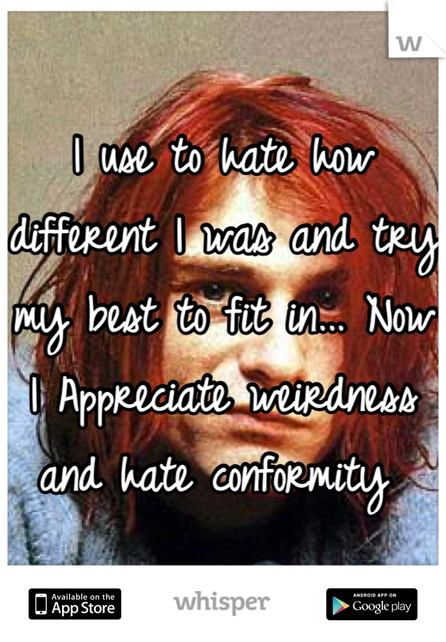 I use to hate how different I was and try my best to fit in... Now I Appreciate weirdness and hate conformity