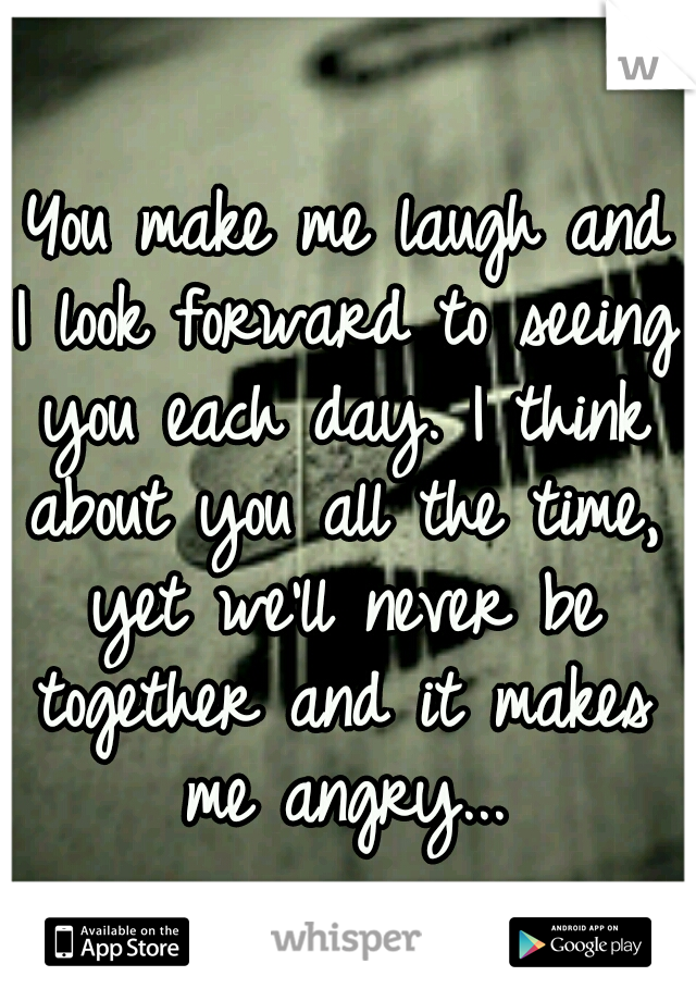 You make me laugh and I look forward to seeing you each day. I think about you all the time, yet we'll never be together and it makes me angry...