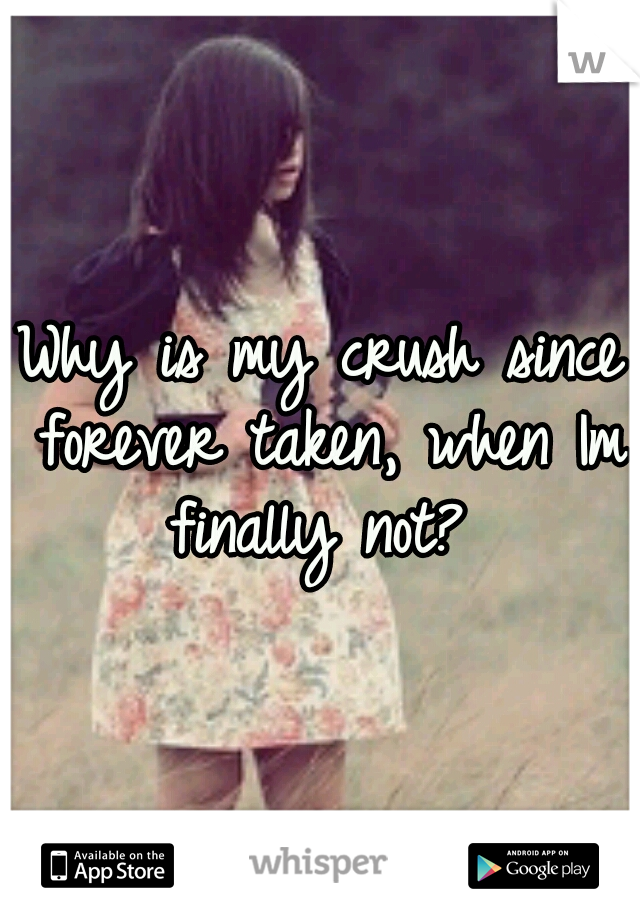 Why is my crush since forever taken, when Im finally not?