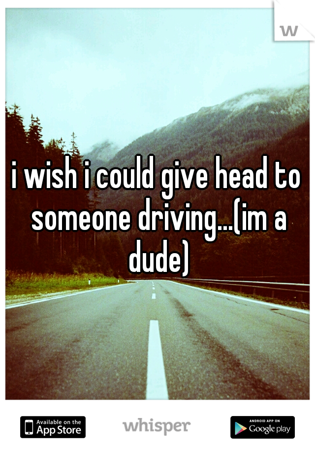 i wish i could give head to someone driving...(im a dude)