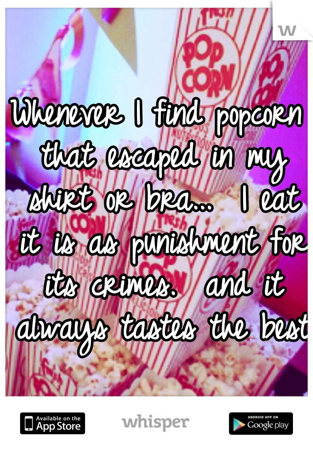 Whenever I find popcorn that escaped in my shirt or bra...  I eat it is as punishment for its crimes.  and it always tastes the best!