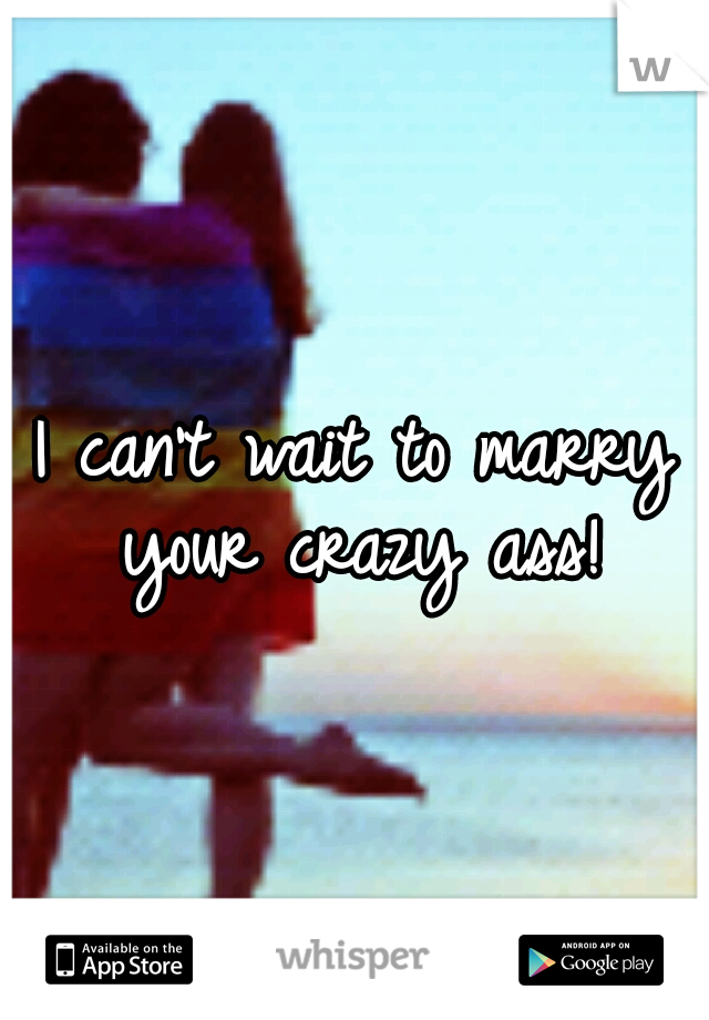I can't wait to marry your crazy ass!