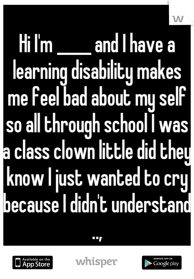 Hi I'm _____ and I have a learning disability makes me feel bad about my self so all through school I was a class clown little did they know I just wanted to cry because I didn't understand ..,