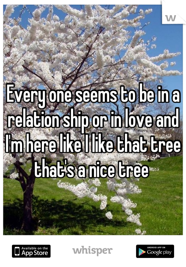 Every one seems to be in a relation ship or in love and I'm here like I like that tree that's a nice tree