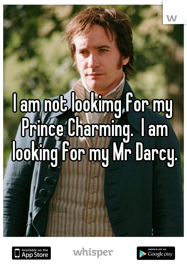 I am not lookimg for my Prince Charming.  I am looking for my Mr Darcy.