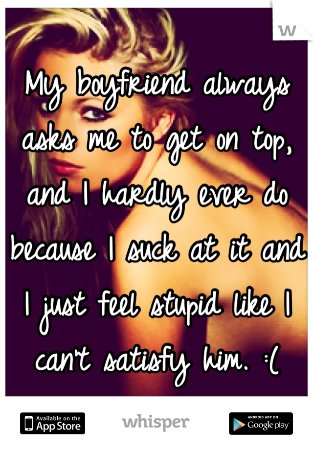 My boyfriend always asks me to get on top, and I hardly ever do because I suck at it and I just feel stupid like I can't satisfy him. :(
