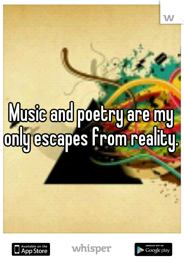 Music and poetry are my only escapes from reality.