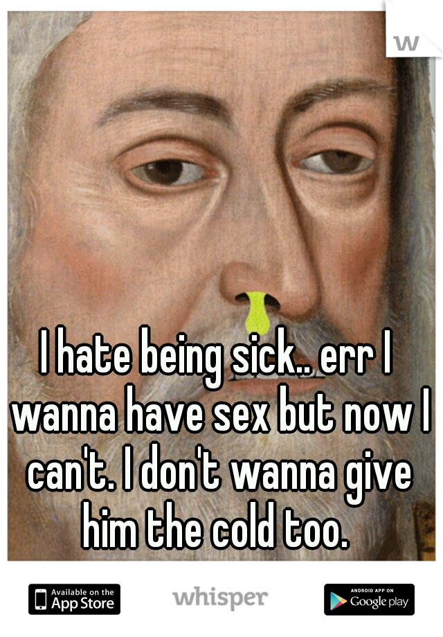 I hate being sick.. err I wanna have sex but now I can't. I don't wanna give him the cold too.