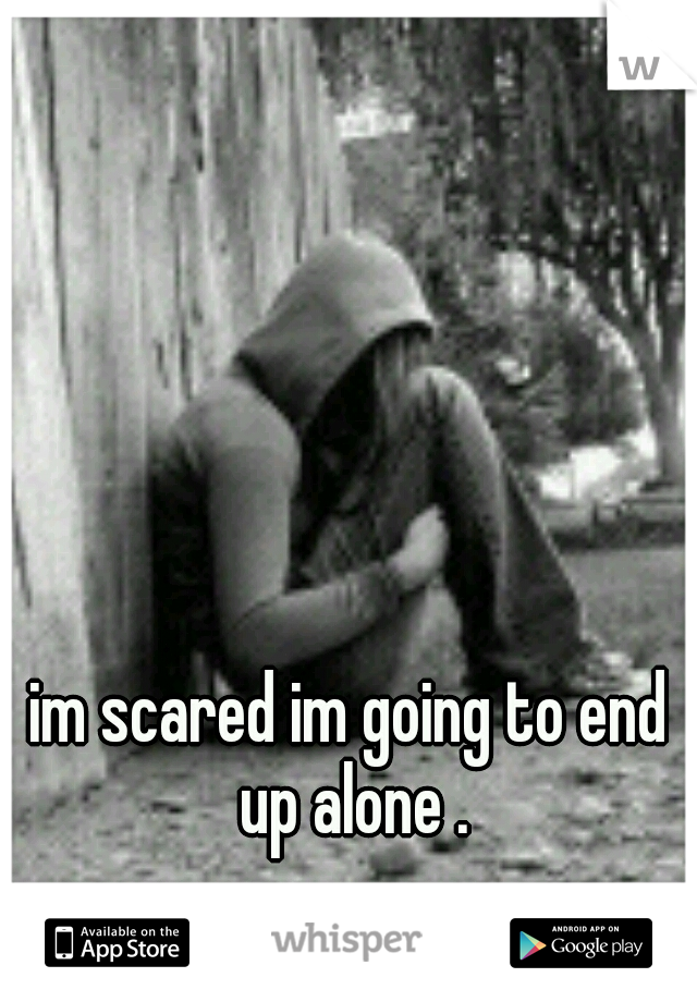 im scared im going to end up alone .
