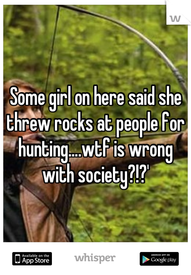 Some girl on here said she threw rocks at people for hunting....wtf is wrong with society?!?'
