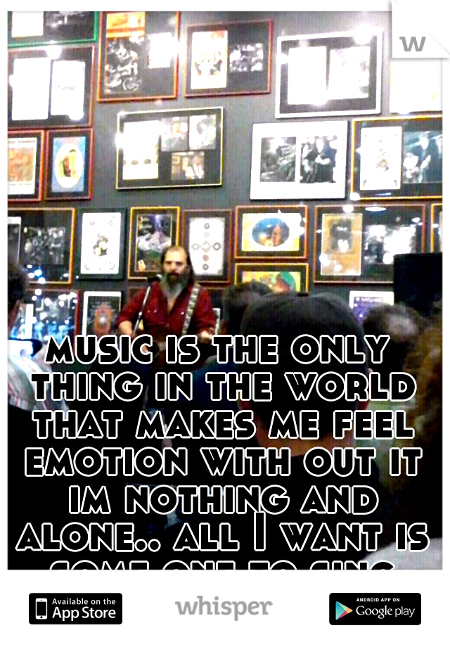 music is the only thing in the world that makes me feel emotion with out it im nothing and alone.. all I want is some one to sing and dance with me...