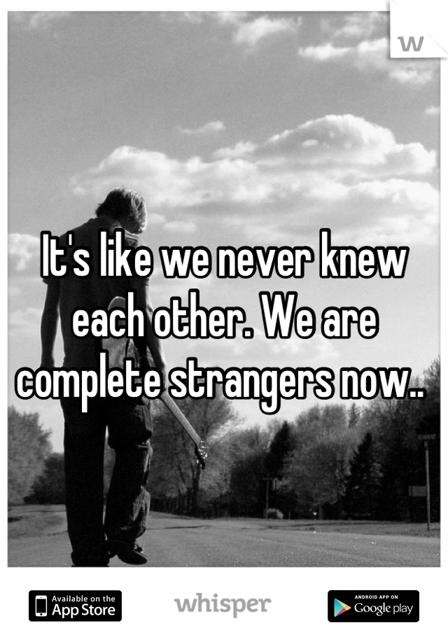 It's like we never knew each other. We are complete strangers now..