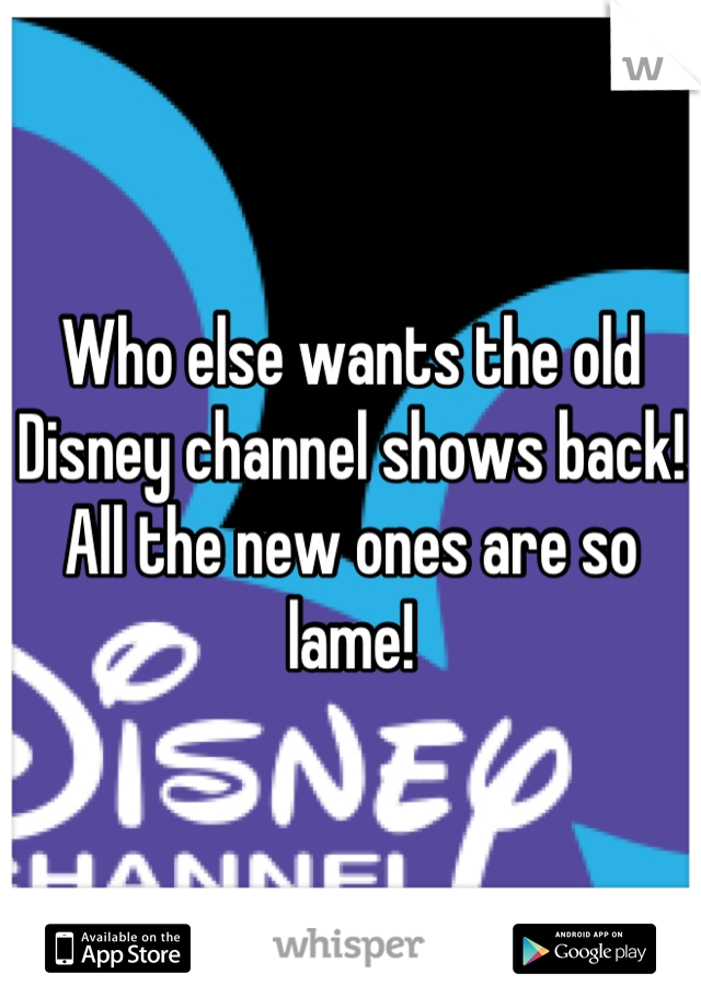 Who else wants the old Disney channel shows back! All the new ones are so lame!