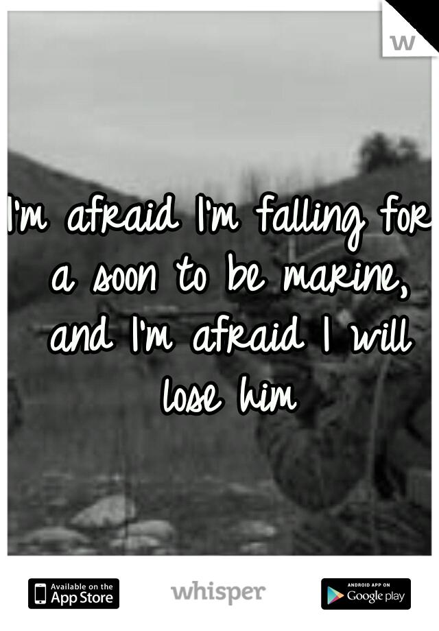 I'm afraid I'm falling for a soon to be marine, and I'm afraid I will lose him