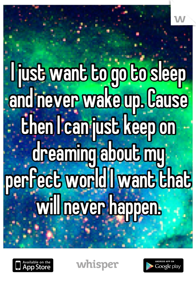 I just want to go to sleep and never wake up. Cause then I can just keep on dreaming about my perfect world I want that will never happen.