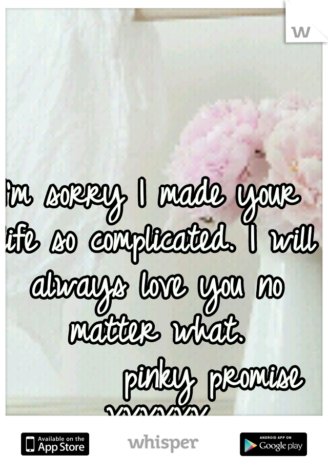 I'm sorry I made your life so complicated. I will always love you no matter what.        pinky promise XXXXXX