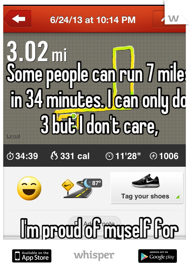 Some people can run 7 miles in 34 minutes. I can only do 3 but I don't care,     I'm proud of myself for running it all!