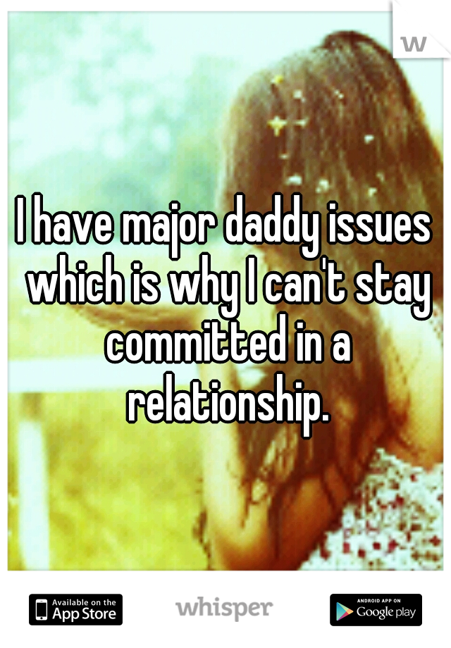 I have major daddy issues which is why I can't stay committed in a relationship.
