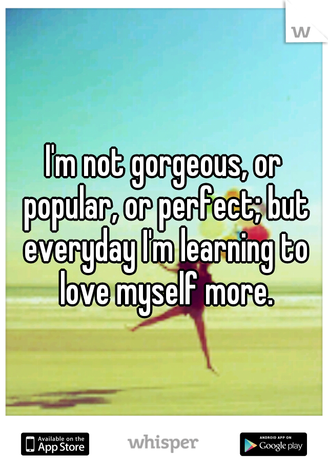 I'm not gorgeous, or popular, or perfect; but everyday I'm learning to love myself more.