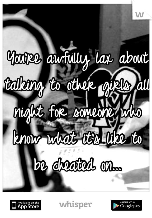 You're awfully lax about talking to other girls all night for someone who know what it's like to be cheated on...