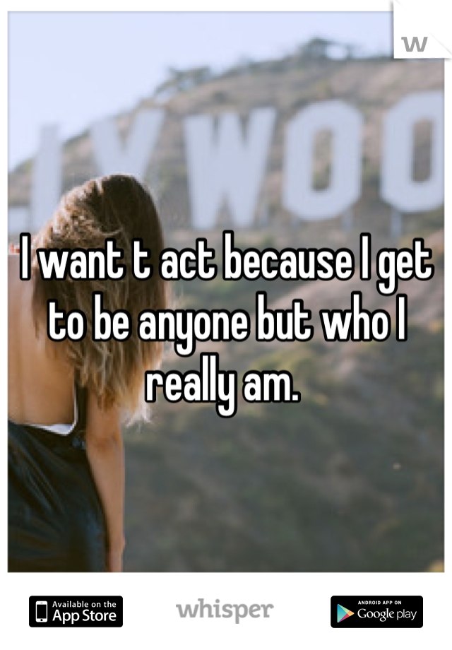 I want t act because I get to be anyone but who I really am.
