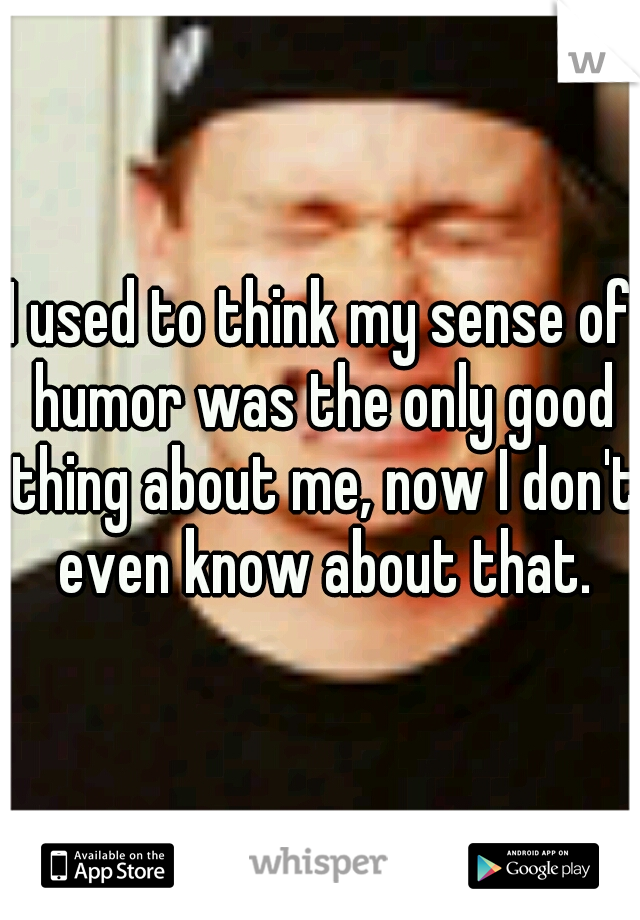 I used to think my sense of humor was the only good thing about me, now I don't even know about that.