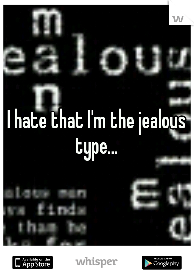 I hate that I'm the jealous type...