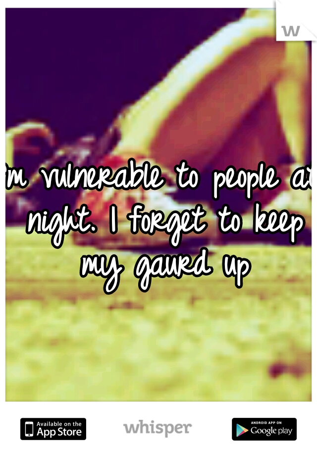 I'm vulnerable to people at night. I forget to keep my gaurd up