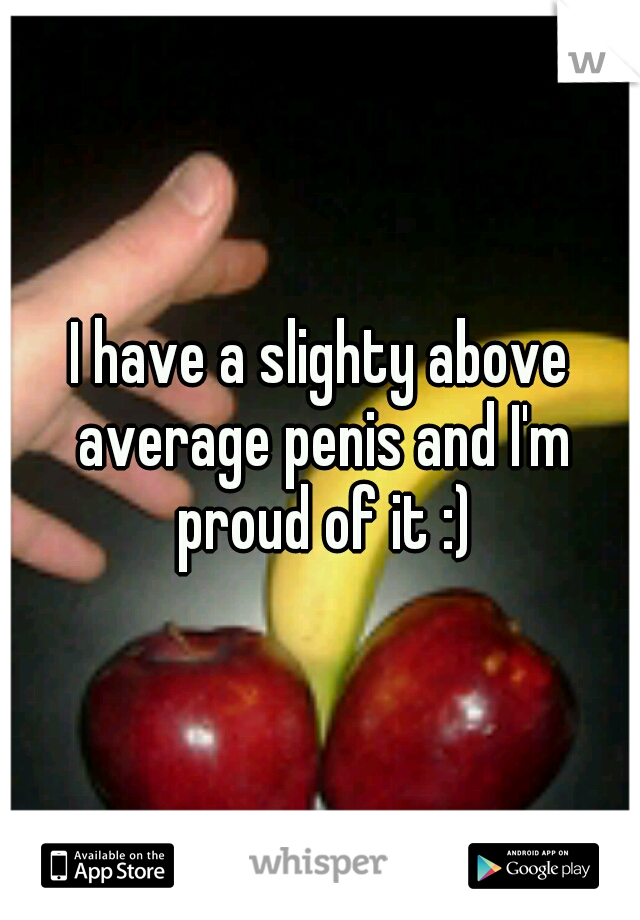 I have a slighty above average penis and I'm proud of it :)