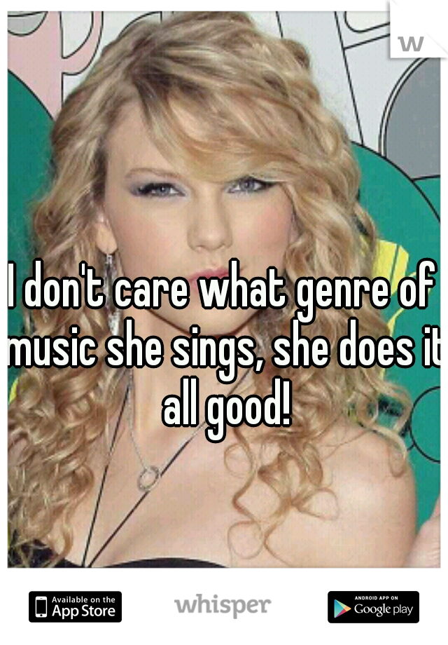 I don't care what genre of music she sings, she does it all good!