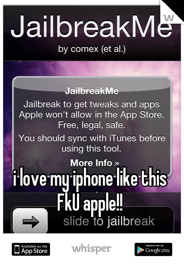 i love my iphone like this FkU apple!!