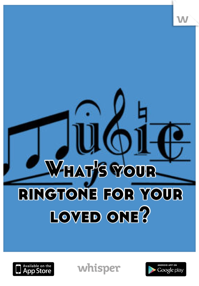 What's your ringtone for your loved one?